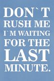 Don`t Rush Me I´m Waiting For The Last Minute.